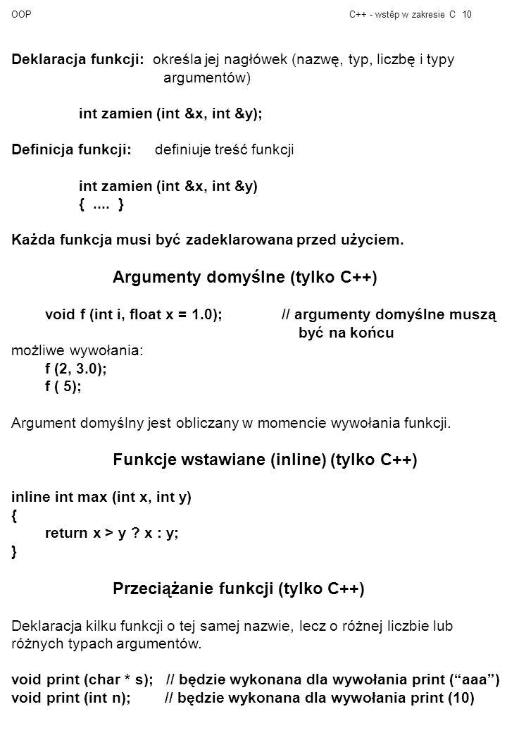 OOPC++ - wstêp w zakresie C10 Deklaracja funkcji: określa jej nagłówek (nazwę, typ, liczbę i typy argumentów) int zamien (int &x, int &y); Definicja funkcji: definiuje treść funkcji int zamien (int &x, int &y) {....