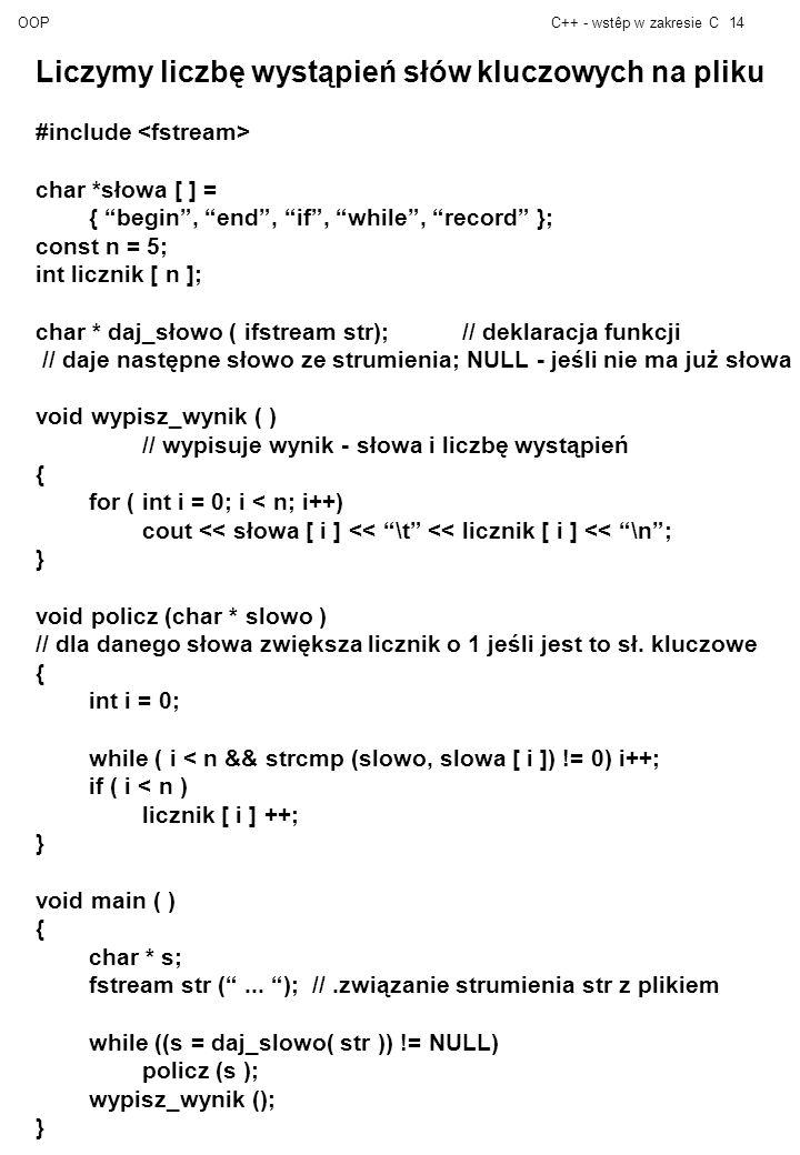 OOPC++ - wstêp w zakresie C14 Liczymy liczbę wystąpień słów kluczowych na pliku #include char *słowa [ ] = { begin, end, if, while, record }; const n = 5; int licznik [ n ]; char * daj_słowo ( ifstream str);// deklaracja funkcji // daje następne słowo ze strumienia; NULL - jeśli nie ma już słowa void wypisz_wynik ( ) // wypisuje wynik - słowa i liczbę wystąpień { for ( int i = 0; i < n; i++) cout << słowa [ i ] << \t << licznik [ i ] << \n; } void policz (char * slowo ) // dla danego słowa zwiększa licznik o 1 jeśli jest to sł.