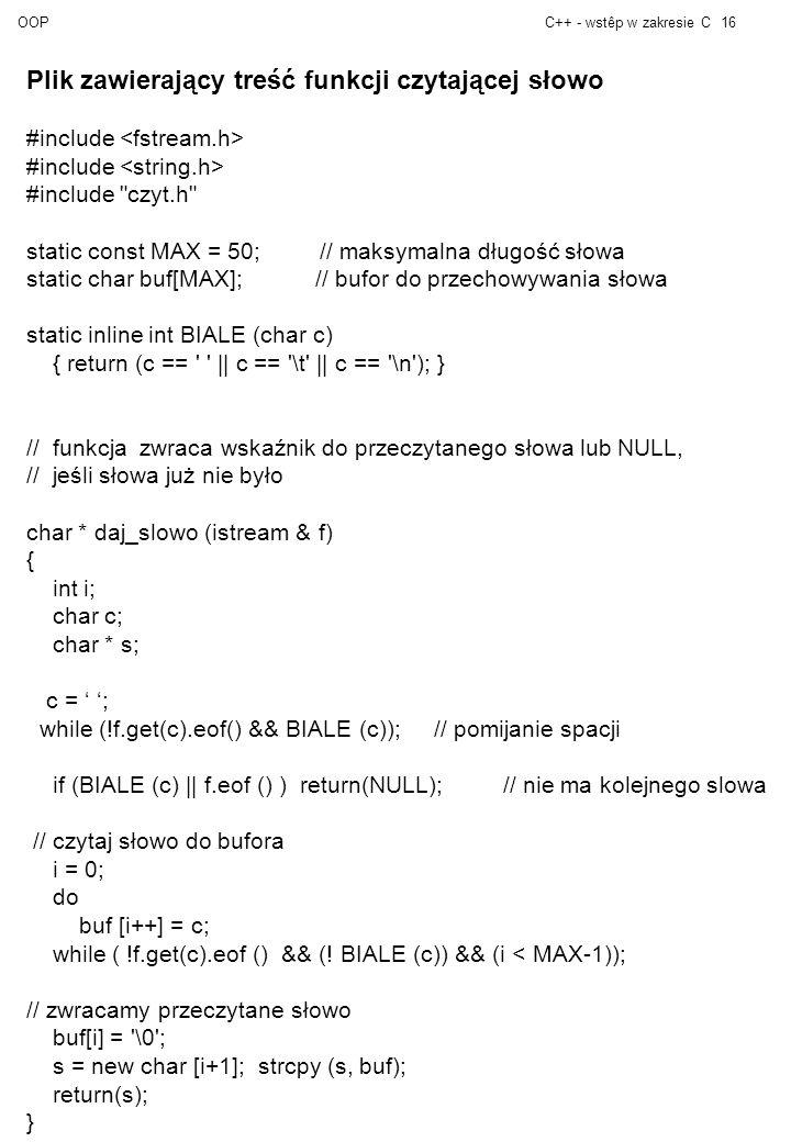 OOPC++ - wstêp w zakresie C16 Plik zawierający treść funkcji czytającej słowo #include #include czyt.h static const MAX = 50; // maksymalna długość słowa static char buf[MAX]; // bufor do przechowywania słowa static inline int BIALE (char c) { return (c == || c == \t || c == \n ); } // funkcja zwraca wskaźnik do przeczytanego słowa lub NULL, // jeśli słowa już nie było char * daj_slowo (istream & f) { int i; char c; char * s; c = ; while (!f.get(c).eof() && BIALE (c)); // pomijanie spacji if (BIALE (c) || f.eof () ) return(NULL); // nie ma kolejnego slowa // czytaj słowo do bufora i = 0; do buf [i++] = c; while ( !f.get(c).eof () && (.