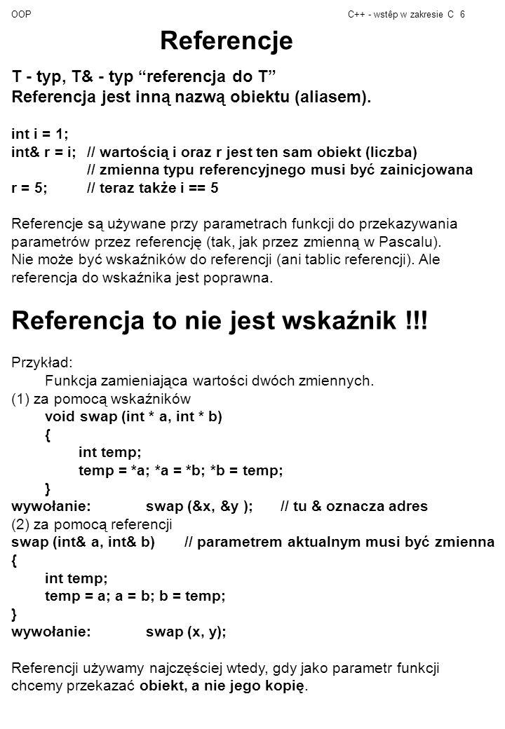 OOPC++ - wstêp w zakresie C6 Referencje T - typ, T& - typ referencja do T Referencja jest inną nazwą obiektu (aliasem).