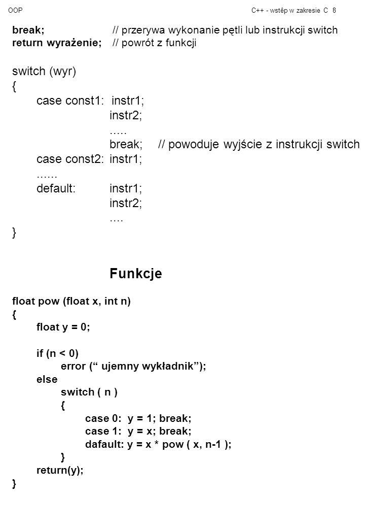 OOPC++ - wstêp w zakresie C8 break; // przerywa wykonanie pętli lub instrukcji switch return wyrażenie; // powrót z funkcji switch (wyr) { case const1: instr1; instr2;.....