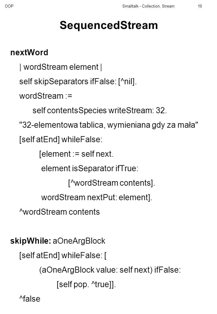OOP Smalltalk - Collection, Stream19 SequencedStream nextWord | wordStream element | self skipSeparators ifFalse: [^nil]. wordStream := self contentsS