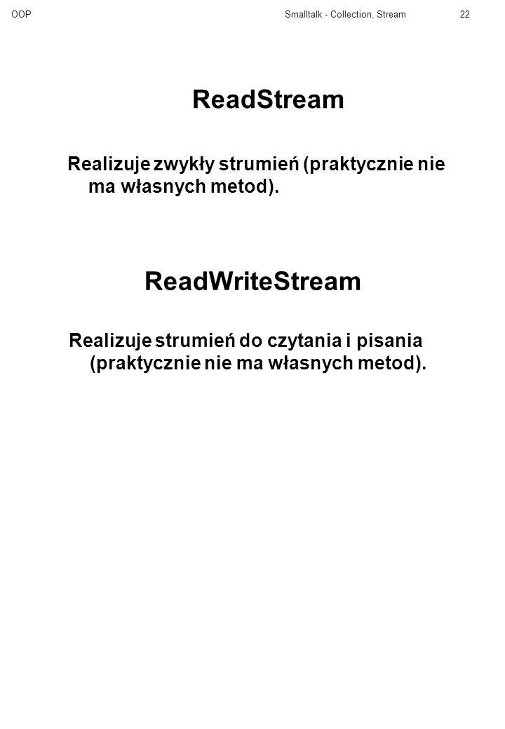OOP Smalltalk - Collection, Stream22 ReadWriteStream Realizuje zwykły strumień (praktycznie nie ma własnych metod). ReadStream Realizuje strumień do c