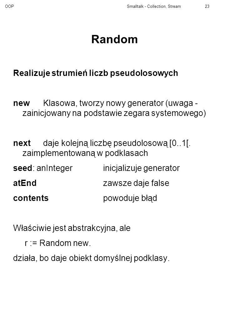 OOP Smalltalk - Collection, Stream23 Random Realizuje strumień liczb pseudolosowych newKlasowa, tworzy nowy generator (uwaga - zainicjowany na podstaw