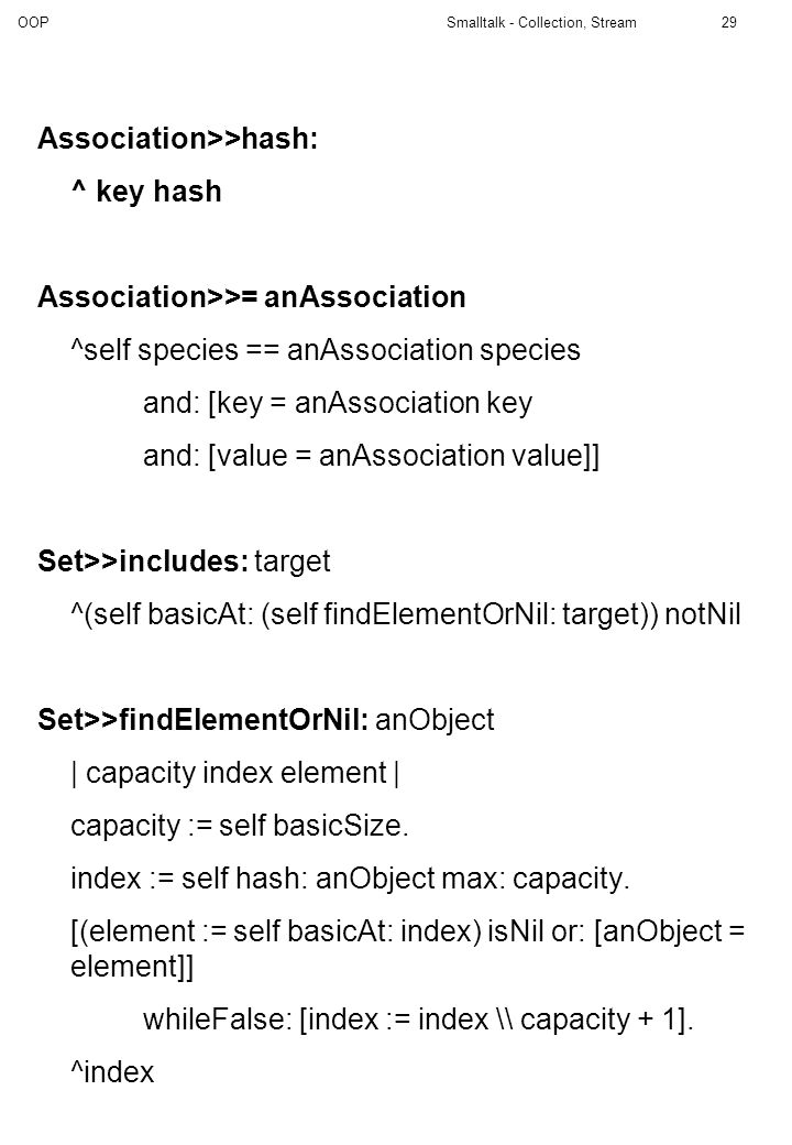 OOP Smalltalk - Collection, Stream29 Association>>hash: ^ key hash Association>>= anAssociation ^self species == anAssociation species and: [key = anA