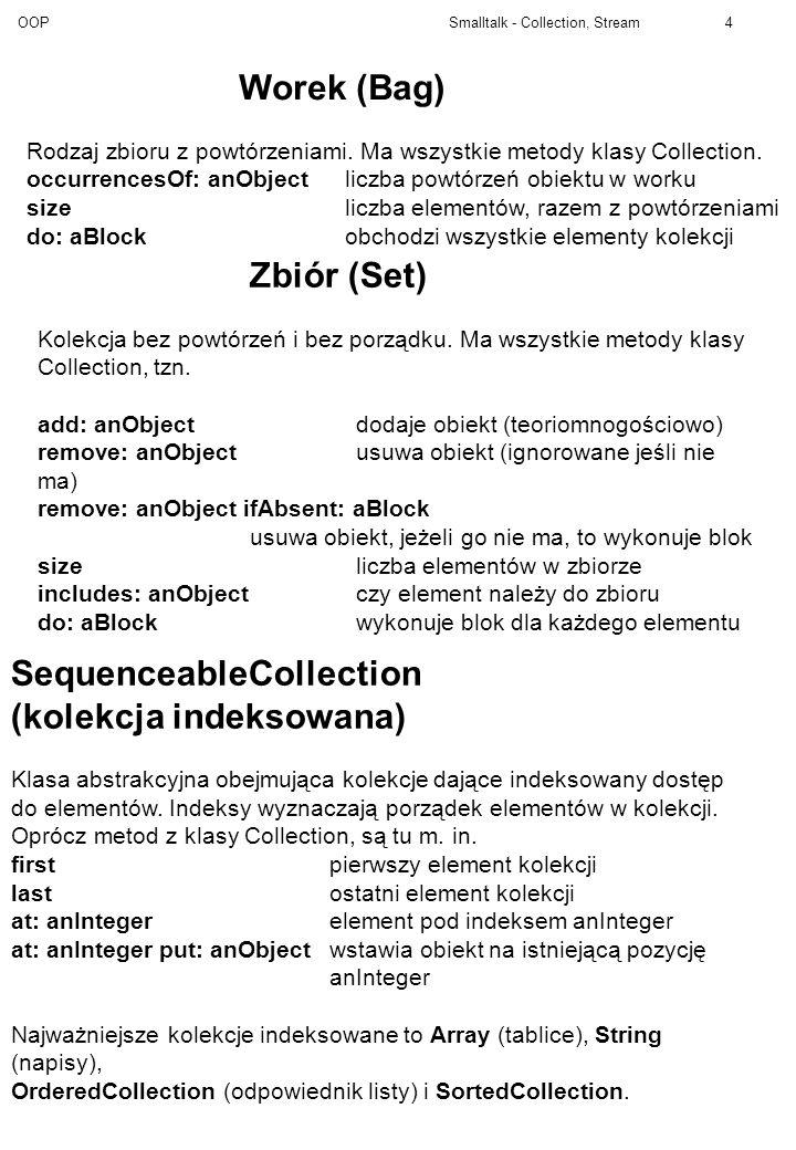 OOP Smalltalk - Collection, Stream5 Kolekcja uporządkowana (OrderedCollection) Może być użyta jako dynamiczna tablica, stos, lista lub kolejka., aCollectiondaje uporządkowaną kolekcję powstałą przez połączenie dwóch kolekcji (SequenceableCollectio) add: anObjectdodaje obiekt na koniec kolekcji add: newObject after: oldObjectdodaje obiekt we wskazanym add: newObject before: oldObjectmiejscu (błąd gdy nie ma) addFirst: anObjectdodaje obiekt na początek kolekcji addLast: anObjectdodaje obiekt na koniec kolekcji after: anObject ifAbsent: aBlock before: anObject ifAbsent: aBlock daje obiekt występujący bezp.