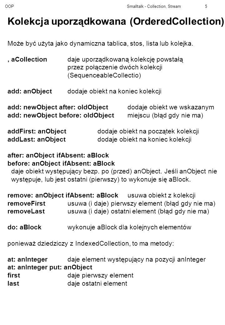 OOP Smalltalk - Collection, Stream16 Object sublass: #NetworkNode instanceVariableNames: name classVariableNames: poolDictionaries: Metody egzemplarzowe klasy NetworkNode <= aNode Porównujemy nazwy ^ name <= aNode name name ^name name: aString name := aString printOn: aStream aStream nextPutAll: Node (, name, )