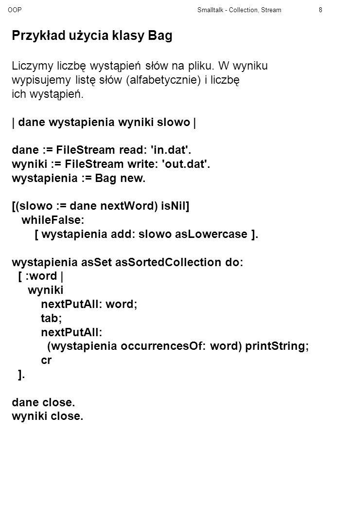 OOP Smalltalk - Collection, Stream29 Association>>hash: ^ key hash Association>>= anAssociation ^self species == anAssociation species and: [key = anAssociation key and: [value = anAssociation value]] Set>>includes: target ^(self basicAt: (self findElementOrNil: target)) notNil Set>>findElementOrNil: anObject | capacity index element | capacity := self basicSize.