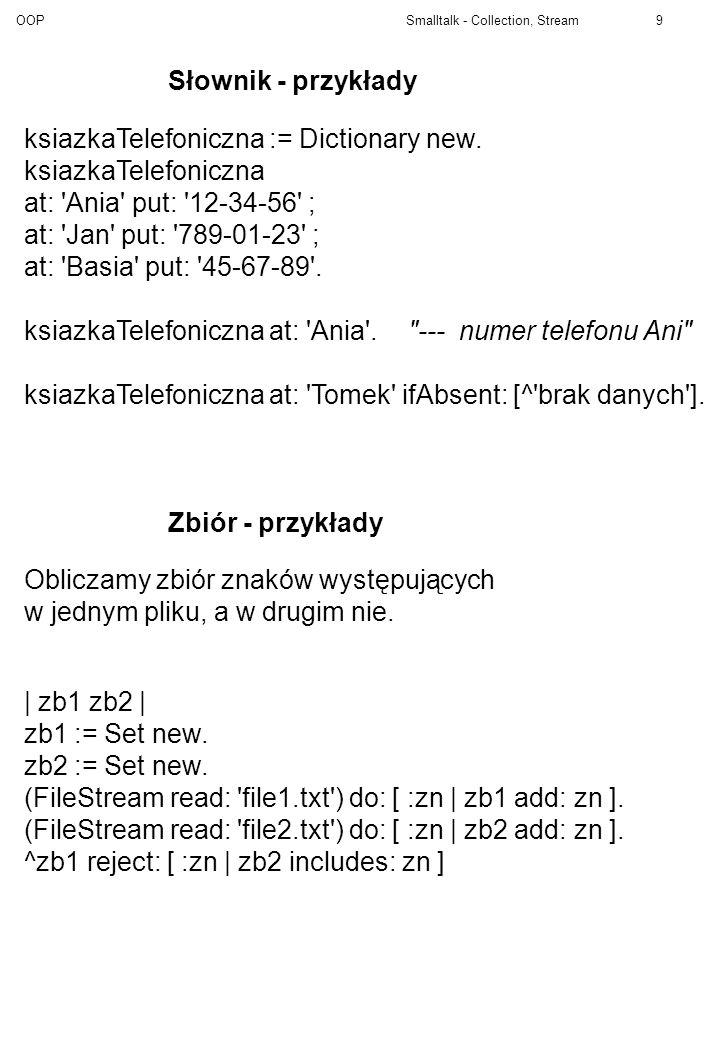 OOP Smalltalk - Collection, Stream9 Słownik - przykłady ksiazkaTelefoniczna := Dictionary new. ksiazkaTelefoniczna at: 'Ania' put: '12-34-56' ; at: 'J