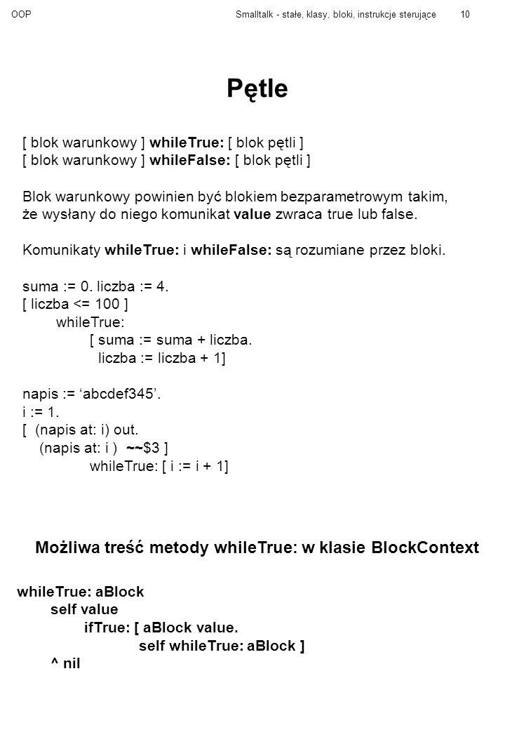 OOPSmalltalk - stałe, klasy, bloki, instrukcje sterujące10 Pętle [ blok warunkowy ] whileTrue: [ blok pętli ] [ blok warunkowy ] whileFalse: [ blok pętli ] Blok warunkowy powinien być blokiem bezparametrowym takim, że wysłany do niego komunikat value zwraca true lub false.