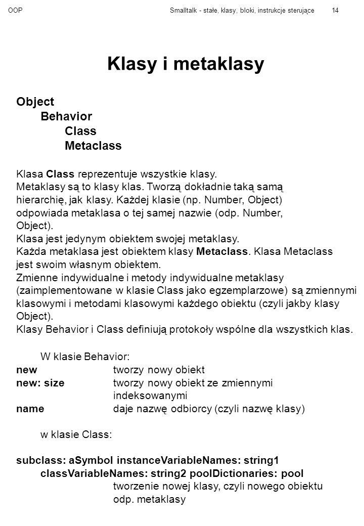 OOPSmalltalk - stałe, klasy, bloki, instrukcje sterujące14 Klasy i metaklasy Object Behavior Class Metaclass Klasa Class reprezentuje wszystkie klasy.