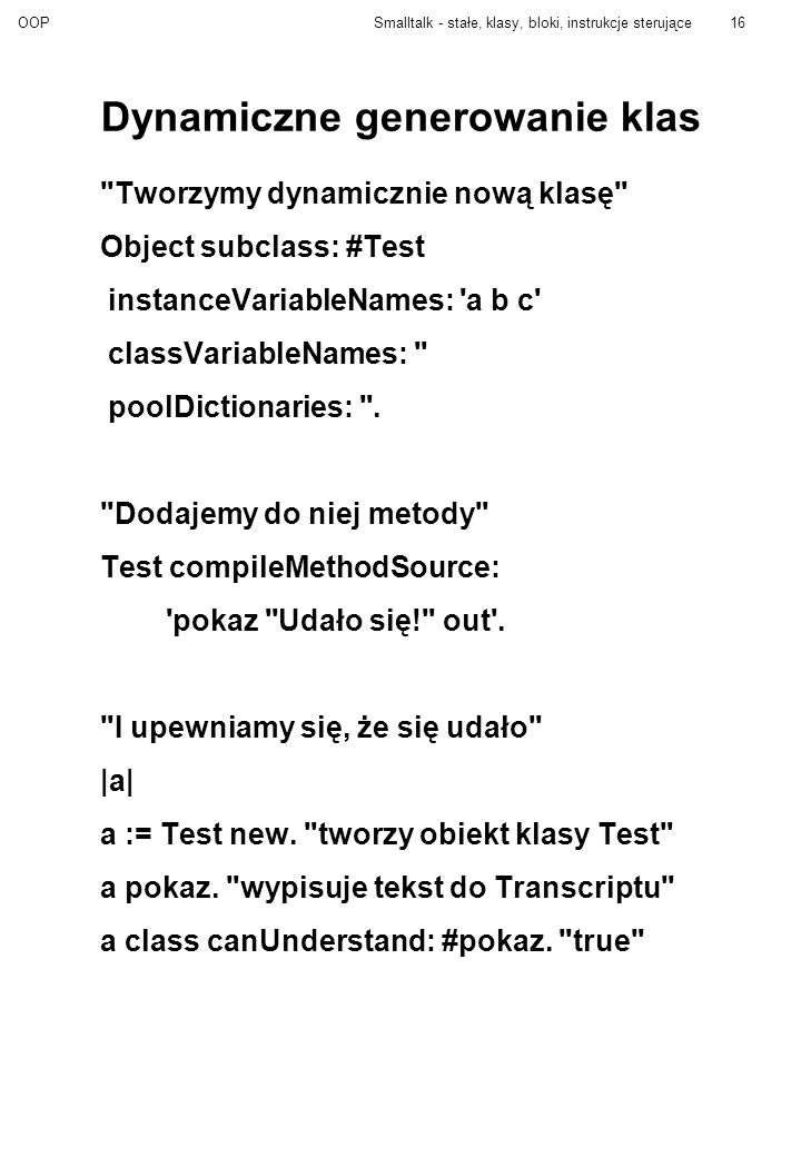 OOPSmalltalk - stałe, klasy, bloki, instrukcje sterujące16 Dynamiczne generowanie klas Tworzymy dynamicznie nową klasę Object subclass: #Test instanceVariableNames: a b c classVariableNames: poolDictionaries: .