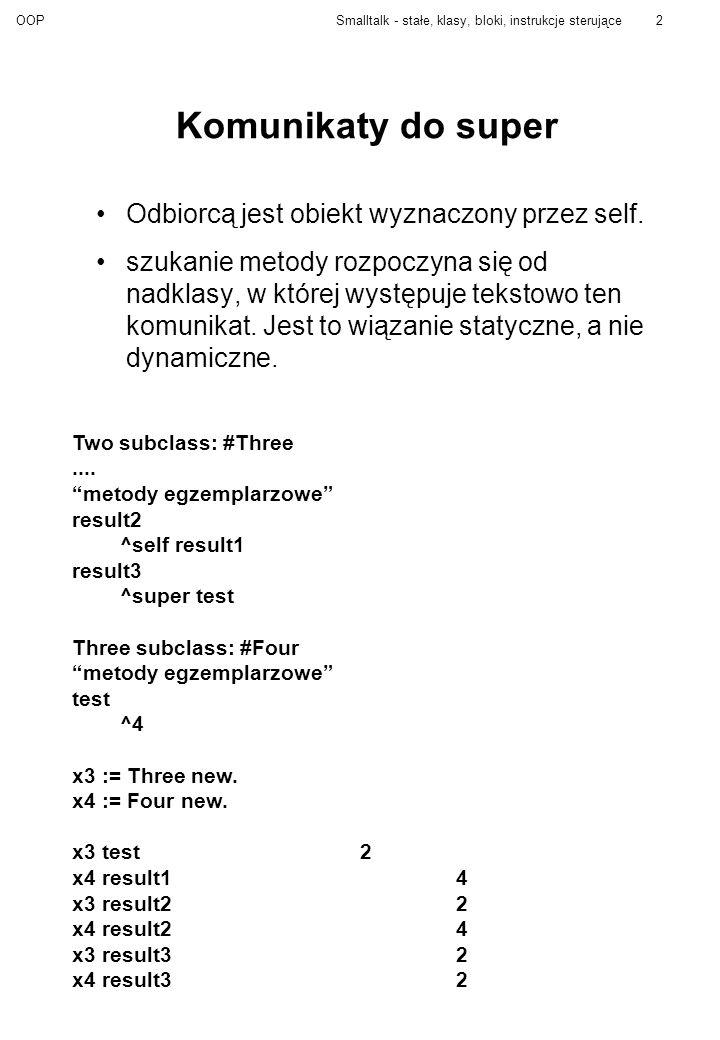 OOPSmalltalk - stałe, klasy, bloki, instrukcje sterujące3 Identyfikatory ciągi liter, cyfr (i znaków podkreślenia), zaczynające się od litery (lub podkreślenia), konwencja: nie używa się podkreśleń, rozróżniane są wielkie i małe litery, niektóre implementacje akceptują polskie znaki (np.