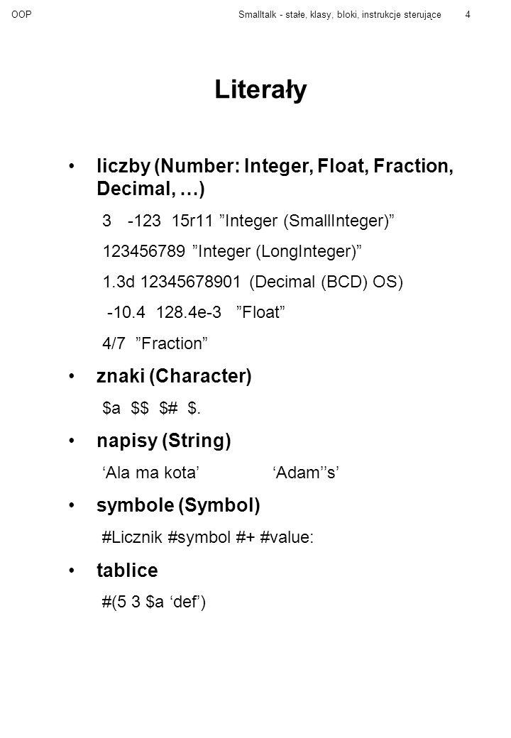 OOPSmalltalk - stałe, klasy, bloki, instrukcje sterujące5 Podstawowe klasy Object Boolean False True Collection IndexedCollection Array String Symbol Set Magnitude Character Date Number Float Fraction Integer Time UndefinedObject true - jedyny obiekt klasy True false - jedyny obiekt klasy False odpowiadają na komunikaty: & and:or:| ifFalse: ifTrue:ifTrue:ifFalse:ifFalse:ifTrue nil - jedyny obiekt klasy UndefinedObject