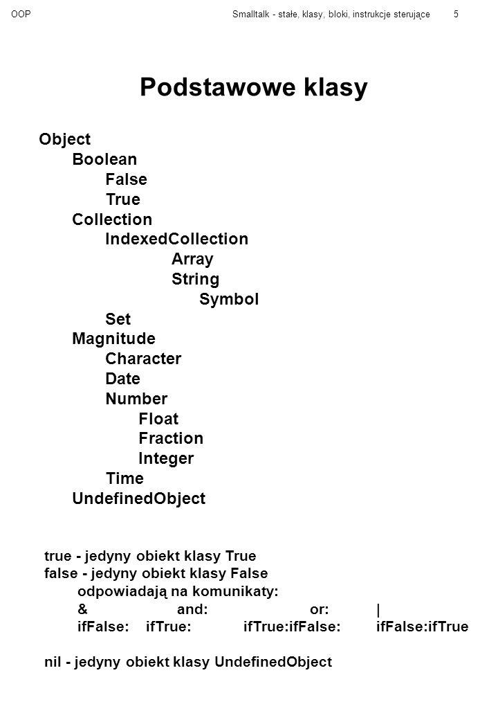OOPSmalltalk - stałe, klasy, bloki, instrukcje sterujące6 Magnitude Na obiektach tej klasy jest określony porządek liniowy >= Uwaga: =, ==, ~=, ~ (czyli równości i różności) są odziedziczone z klasy Object.
