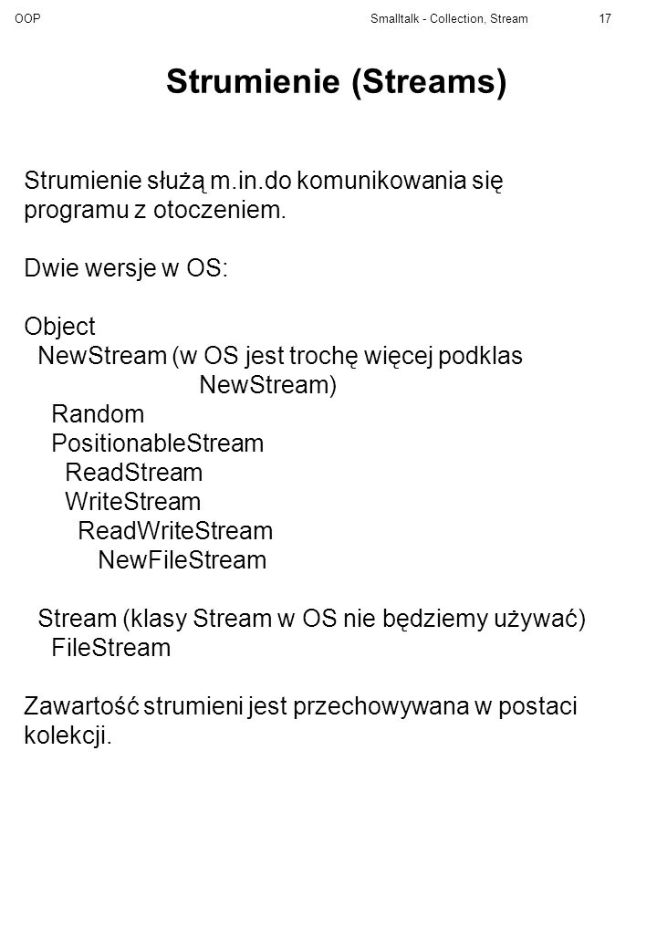 OOP Smalltalk - Collection, Stream17 Strumienie (Streams) Strumienie służą m.in.do komunikowania się programu z otoczeniem. Dwie wersje w OS: Object N