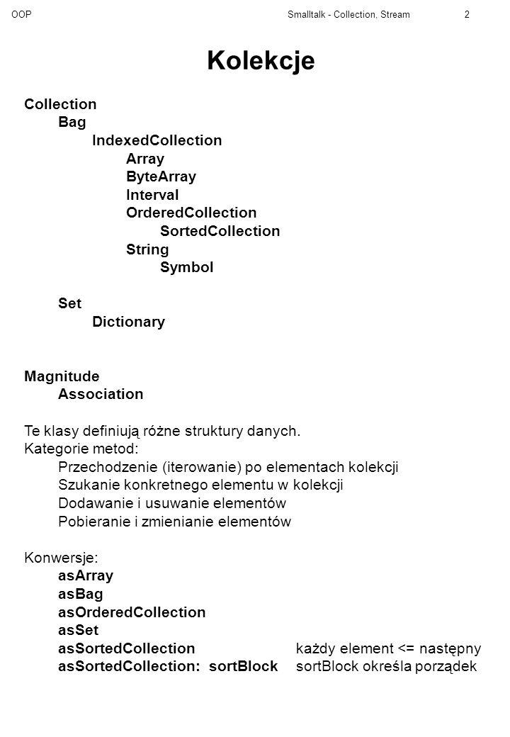 OOP Smalltalk - Collection, Stream3 Klasa Collection add: newObjectdodaje nowy obiekt do kolekcji addAll: aCollectiondodaje wszystkie obiekty z aCollection remove: anObject ifAbsent: exceptionBlock remove: anObject usuwają obiekt z kolekcji removeAll: aCollectionusuwa kolekcję z kolekcji do: aBlockwykonuje aBlock dla każdego elementu z kolekcji select: aBlockwykonuje aBlock dla każdego elementu odbiorcy, tworząc nową kolekcję składającą się z tych elementów odbiorcy, dla których aBlock daje true.