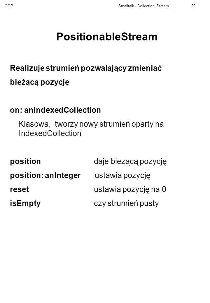 OOP Smalltalk - Collection, Stream20 PositionableStream Realizuje strumień pozwalający zmieniać bieżącą pozycję on: anIndexedCollection Klasowa, tworz