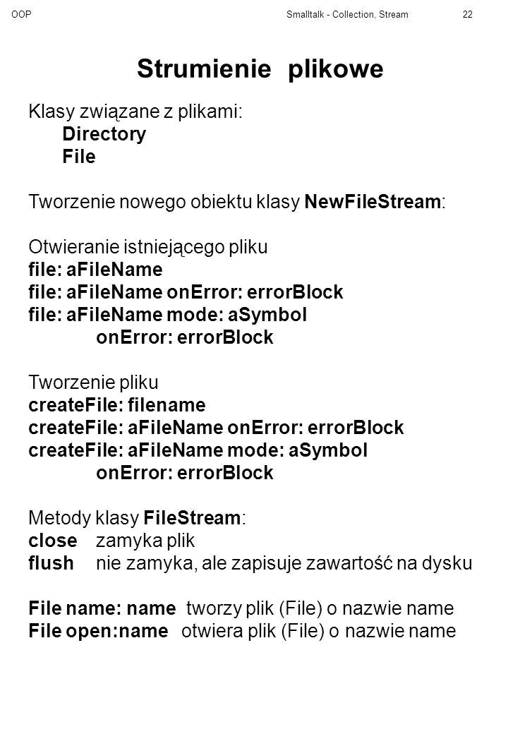 OOP Smalltalk - Collection, Stream22 Strumienie plikowe Klasy związane z plikami: Directory File Tworzenie nowego obiektu klasy NewFileStream: Otwiera