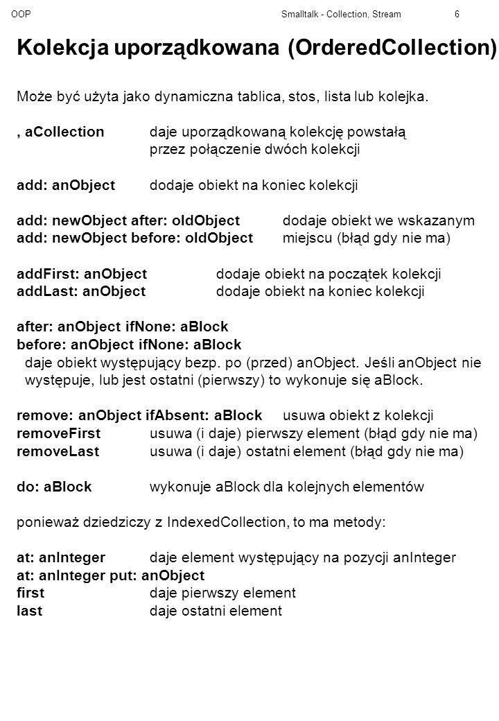 OOP Smalltalk - Collection, Stream7 Kolekcja posortowana (SortedCollection) Podklasa OrderedCollection sortBlock: aBlocktworzy nową kolekcję z określonym porządkiem new tworzy nową kolekcję z porządkiem <= Przykłady bloków sortujących: 1.