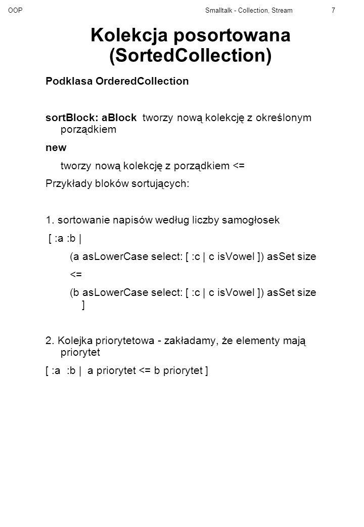 OOP Smalltalk - Collection, Stream18 NewStream Realizuje pojęcie strumienia sekwencyjnego atEndczy koniec strumienia (abstr) nextdaje następny obiekt ze strumienia (abstr) nextPut: anObjectwpisuje obiekt na bieżącą pozycję (abstr) do: aBlockwykonuje blok dla każdego elementu strumienia nextPutAll: aCol dopisuje kolekcję aCol do strumienia i daje jako wynik contentsdaje kolekcję będącą zawartością strumienia (abstr) do: aBlock [self atEnd] whileFalse: [aBlock value: self next] nextPutAll: aCollection aCollection isSequenceable ifTrue: [self next: aCollection size putAll: aCollection startingAt: 1] ifFalse: [aCollection do: [:v | self nextPut: v]].