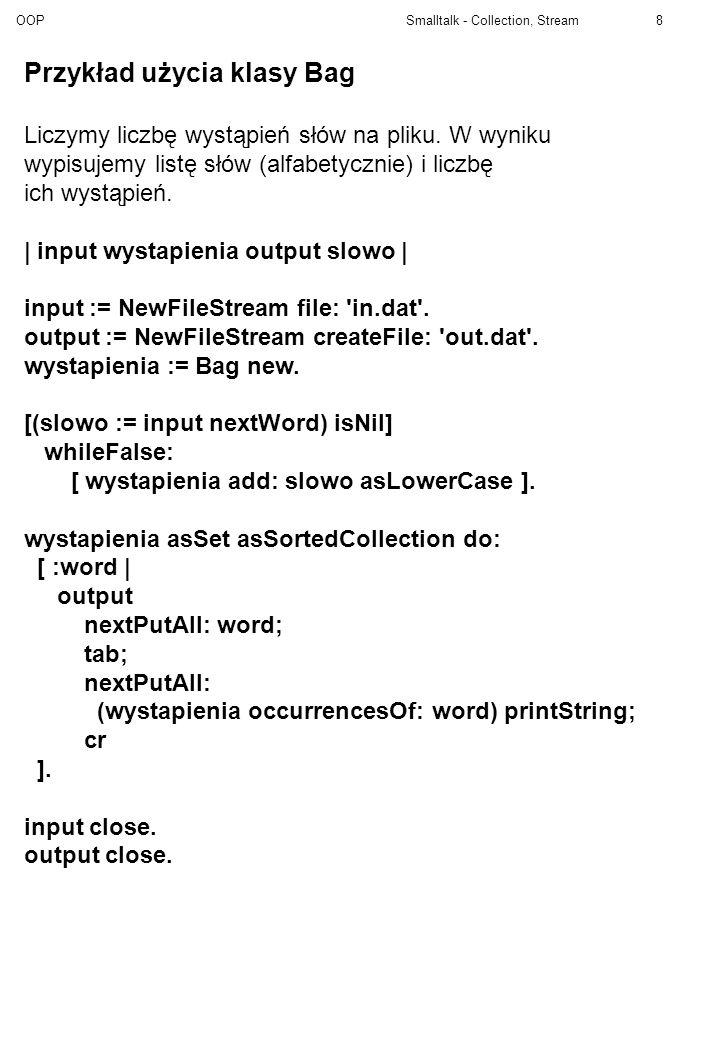 OOP Smalltalk - Collection, Stream8 Przykład użycia klasy Bag Liczymy liczbę wystąpień słów na pliku. W wyniku wypisujemy listę słów (alfabetycznie) i