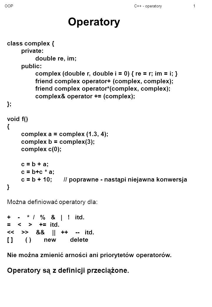 OOPC++ - operatory2 Zasada: operator musi mieć co najmniej 1 argument będący obiektem klasy (nie dotyczy new i delete).