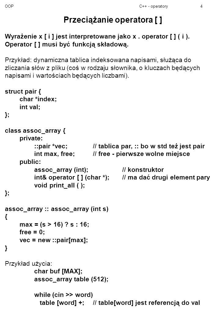 OOPC++ - operatory5 int& assoc_array :: operator [ ] (char *s) // Szuka pary o kluczu p; jeśli nie ma, to tworzy.