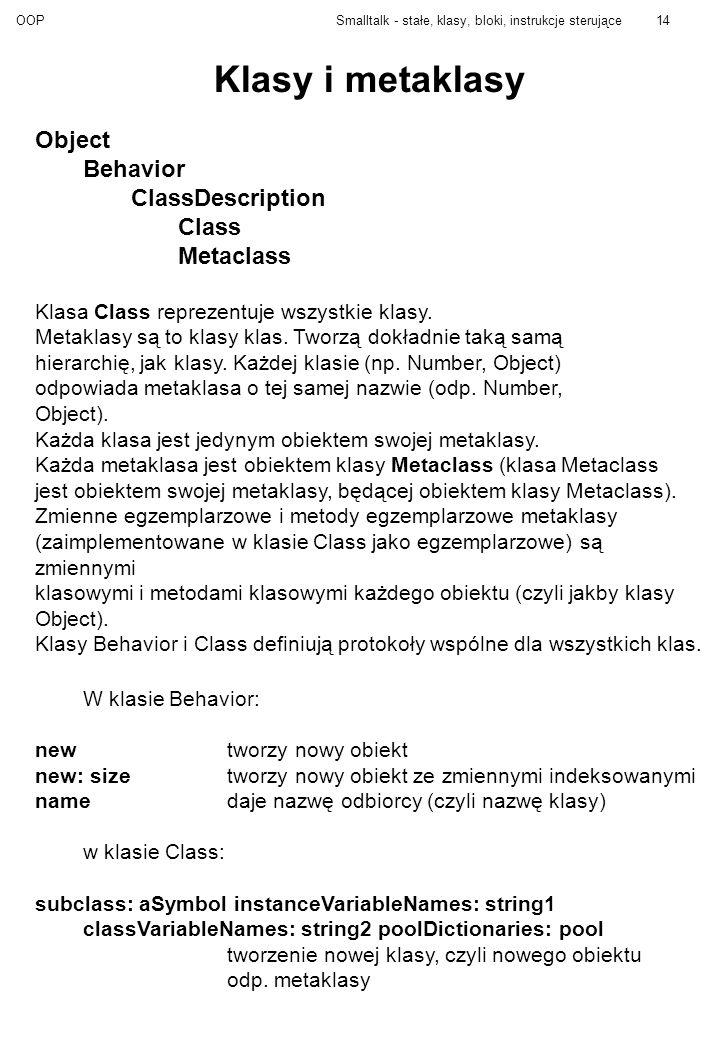 OOPSmalltalk - stałe, klasy, bloki, instrukcje sterujące14 Klasy i metaklasy Object Behavior ClassDescription Class Metaclass Klasa Class reprezentuje wszystkie klasy.