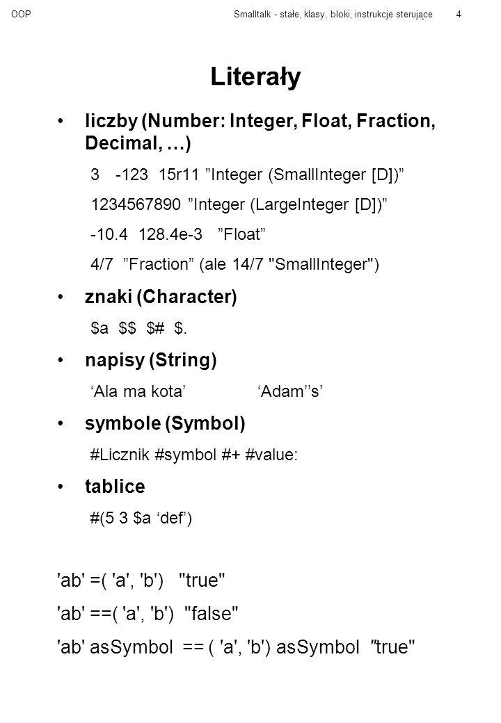 OOPSmalltalk - stałe, klasy, bloki, instrukcje sterujące5 Podstawowe klasy Object Boolean False True Collection ArrayedCollection Array String Symbol Set Magnitude Character Date ArithmeticValue Number Float Fraction Integer Time UndefinedObject true - jedyny obiekt klasy True false - jedyny obiekt klasy False odpowiadają na komunikaty: & and:or:  ifFalse: ifTrue:ifTrue:ifFalse:ifFalse:ifTrue nil - jedyny obiekt klasy UndefinedObject