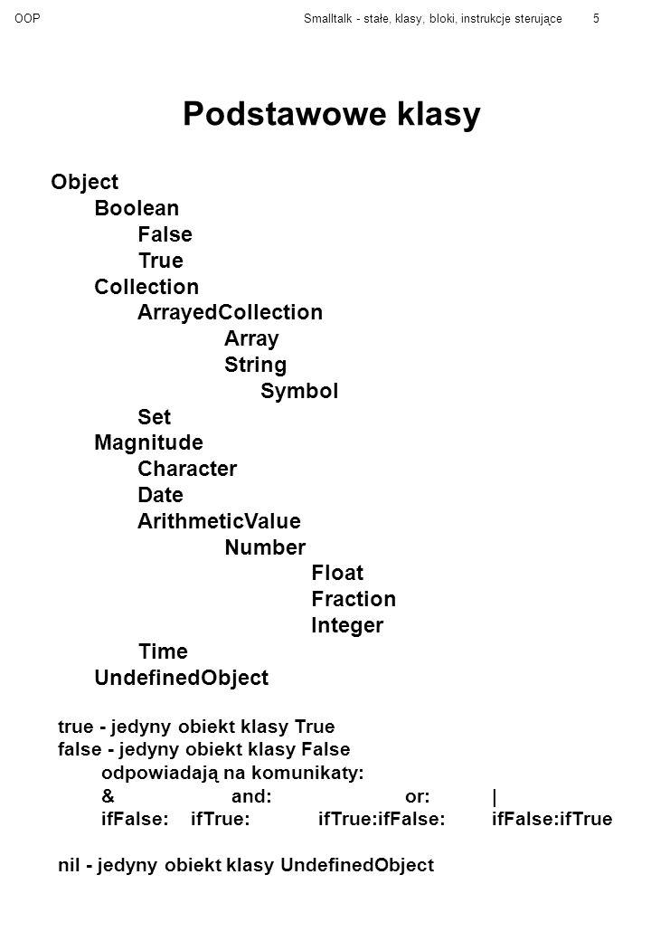 OOPSmalltalk - stałe, klasy, bloki, instrukcje sterujące6 Magnitude Na obiektach tej klasy jest określony porządek liniowy >= Uwaga: ==, ~=, ~ (czyli identyczności i różności) są odziedziczone z klasy Object.