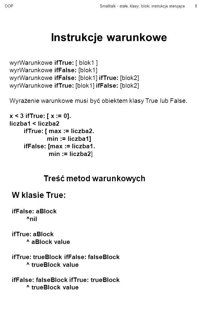 OOPSmalltalk - stałe, klasy, bloki, instrukcje sterujące9 Instrukcje warunkowe wyrWarunkowe ifTrue: [ blok1 ] wyrWarunkowe ifFalse: [blok1] wyrWarunkowe ifFalse: [blok1] ifTrue: [blok2] wyrWarunkowe ifTrue: [blok1] ifFalse: [blok2] Wyrażenie warunkowe musi być obiektem klasy True lub False.