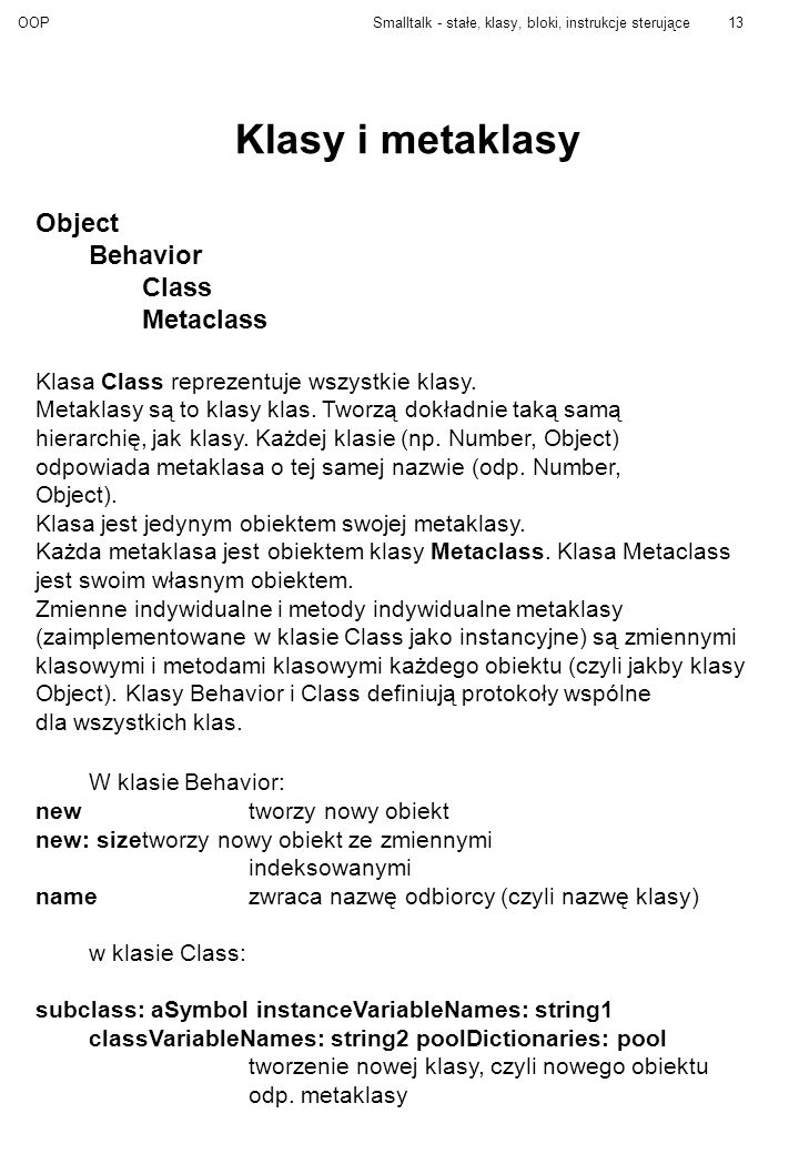 OOPSmalltalk - stałe, klasy, bloki, instrukcje sterujące13 Klasy i metaklasy Object Behavior Class Metaclass Klasa Class reprezentuje wszystkie klasy.