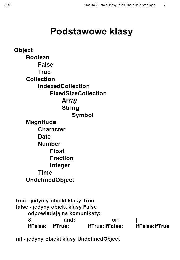 OOPSmalltalk - stałe, klasy, bloki, instrukcje sterujące2 Podstawowe klasy Object Boolean False True Collection IndexedCollection FixedSizeCollection Array String Symbol Magnitude Character Date Number Float Fraction Integer Time UndefinedObject true - jedymy obiekt klasy True false - jedyny obiekt klasy False odpowiadają na komunikaty: & and:or:| ifFalse: ifTrue:ifTrue:ifFalse:ifFalse:ifTrue nil - jedyny obiekt klasy UndefinedObject