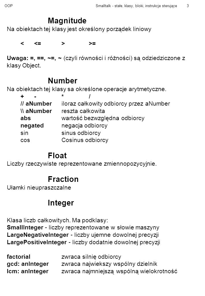 OOPSmalltalk - stałe, klasy, bloki, instrukcje sterujące3 Magnitude Na obiektach tej klasy jest określony porządek liniowy >= Uwaga: =, ==, ~=, ~ (czyli równości i różności) są odziedziczone z klasy Object.