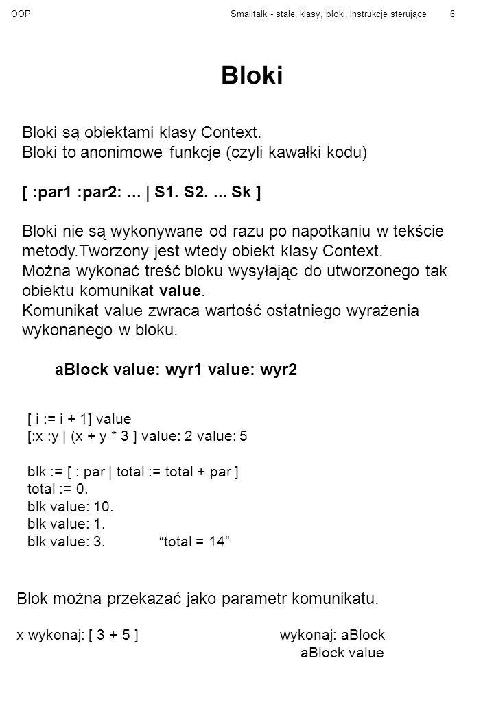 OOPSmalltalk - stałe, klasy, bloki, instrukcje sterujące6 Bloki Bloki są obiektami klasy Context. Bloki to anonimowe funkcje (czyli kawałki kodu) [ :p