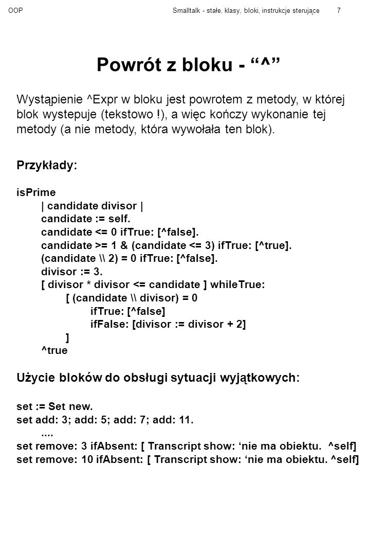 OOPSmalltalk - stałe, klasy, bloki, instrukcje sterujące8 Instrukcje warunkowe wyrWarunkowe ifTrue: [ blok1 ] wyrWarunkowe ifFalse: [blok1] wyrWarunkowe ifFalse: [blok1] ifTrue: [blok2] wyrWarunkowe ifTrue: [blok1] ifFalse: [blok2] Wyrażenie warunkowe musi być obiektem klasy True lub False.