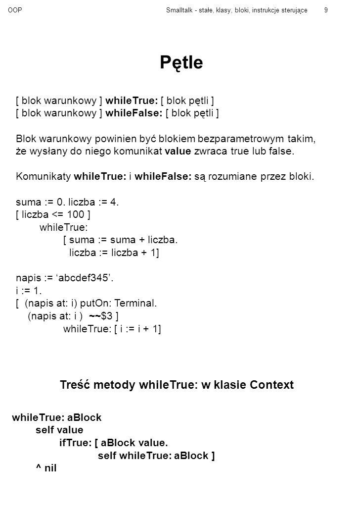 OOPSmalltalk - stałe, klasy, bloki, instrukcje sterujące9 Pętle [ blok warunkowy ] whileTrue: [ blok pętli ] [ blok warunkowy ] whileFalse: [ blok pętli ] Blok warunkowy powinien być blokiem bezparametrowym takim, że wysłany do niego komunikat value zwraca true lub false.