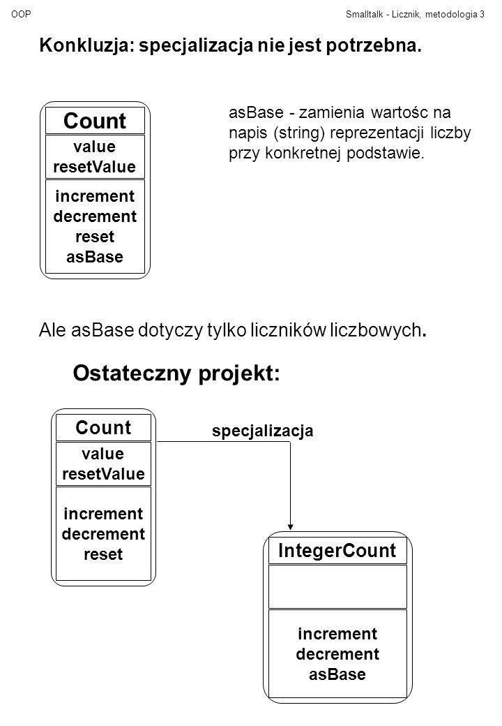 OOPSmalltalk - Licznik, metodologia4 Obiekt atrybuty metody (akcje) Przykłady:3 ala ma kota licznik Klasa - wzorzec dla obiektów Klasa też jest obiektem Przykłady: Integer String Count Nowy obiekt powstaje przez wysłanie komunikatu new do klasy, lub jest literałem (3, ala ma kota) IntegerCount new Obiekt odbiera komunikaty i reaguje na nie wykonując akcje zdefiniowane w odpowiednich metodach.