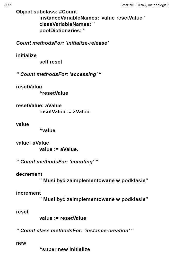 OOPSmalltalk - Licznik, metodologia8 Count subclass: #IntegerCount instanceVariableNames: classVariableNames: poolDictionaries: IntegerCount methodsFor: initialize-release initialize resetValue := 0.
