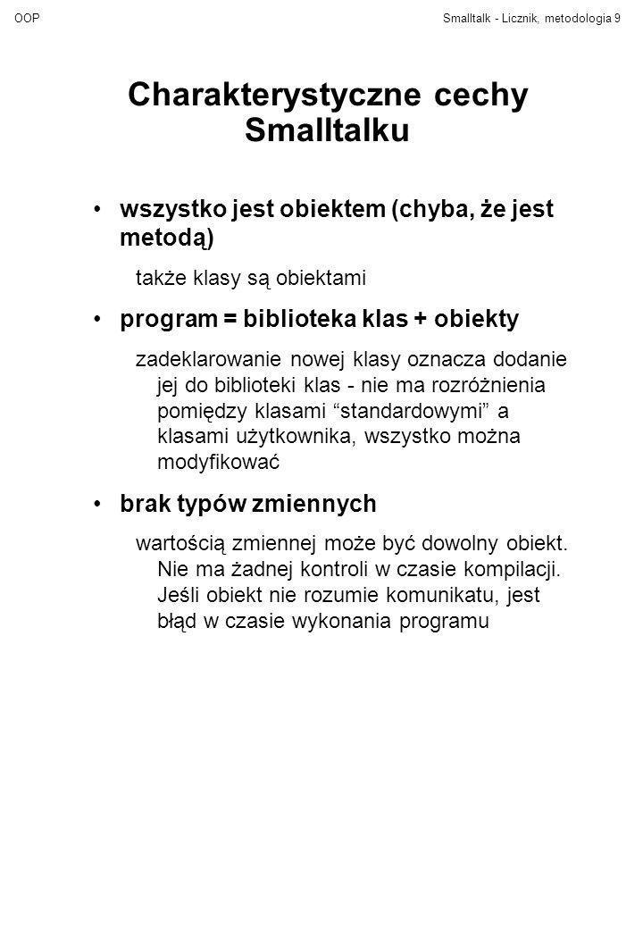 OOPSmalltalk - Licznik, metodologia10 Składnia Smalltalku Deklaracja klasy: NazwaNadklasy subclass: #NazwaKlasy instanceVariableNames: zmienna1 zmienna2...