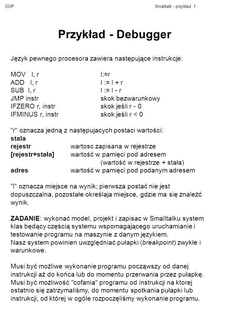 OOPSmalltalk - przykład 1 Przykład - Debugger Język pewnego procesora zawiera następujące instrukcje: MOV l, rl:=r ADD l, rl := l + r SUB l, rl := l -