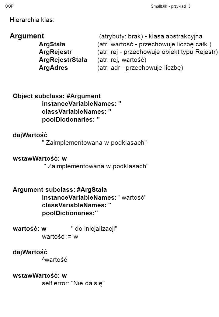 OOPSmalltalk - przykład 3 Hierarchia klas: Argument (atrybuty: brak) - klasa abstrakcyjna ArgStała (atr: wartość - przechowuje liczbę całk.) ArgRejest