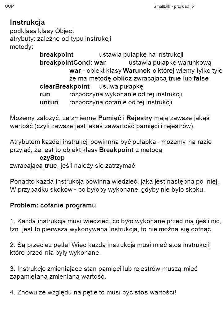 OOPSmalltalk - przykład 6 Hierachia klas: Instrukcja(atr: nast - następna instrukcja do wykonania; poprzednie - stos poprzednich instrukcji; bp - pułapka, obiekt klasy Breakpoint lub nil) Operacja(atr: l, r - obiekty klasy Argument wartości - stos zmienianych wartości) MOV ADD SUB Skok(atr: instr - gdzie skoczyć, obiekt klasy Instrukcja) SkokWar (atr: arg - obiekt klasy Argument) IfZero IfMinus Zakładamy, że mamy klasę Stos ze zwyczajowymi metodami.