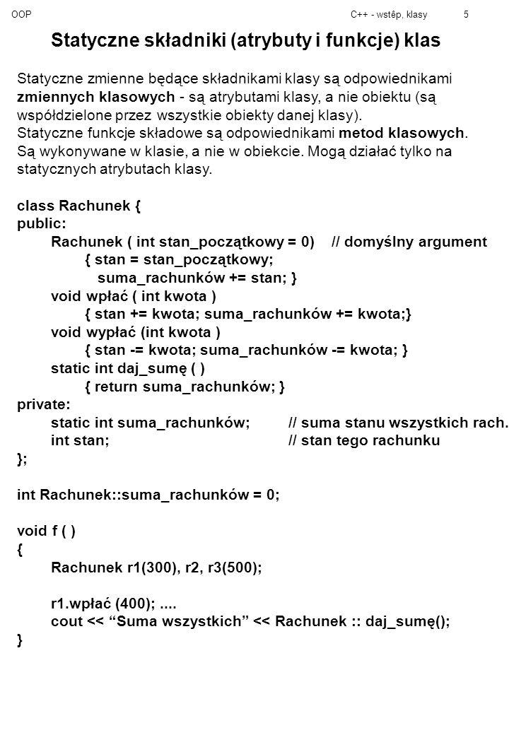 OOPC++ - wstêp, klasy5 Statyczne składniki (atrybuty i funkcje) klas Statyczne zmienne będące składnikami klasy są odpowiednikami zmiennych klasowych - są atrybutami klasy, a nie obiektu (są współdzielone przez wszystkie obiekty danej klasy).