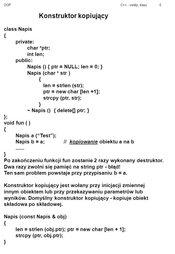 OOPC++ - wstêp, klasy7 Zagnieżdżanie Nie można zagnieżdżać funkcji Można zagnieżdżać klasy/struktury (w klasach i strukturach), ale z ograniczeniami: dostęp tylko do składowych statycznych (nazw typów, wyliczeń).