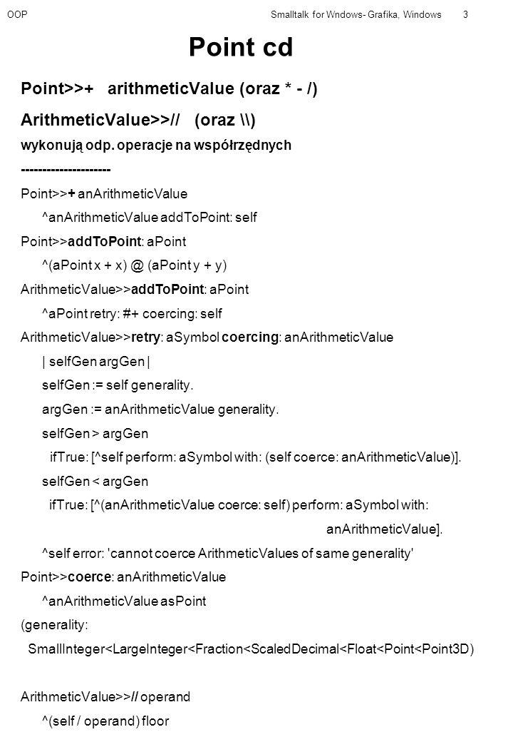 OOPSmalltalk for Wndows- Grafika, Windows3 Point cd Point>>+ arithmeticValue (oraz * - /) ArithmeticValue>>// (oraz \\) wykonują odp. operacje na wspó