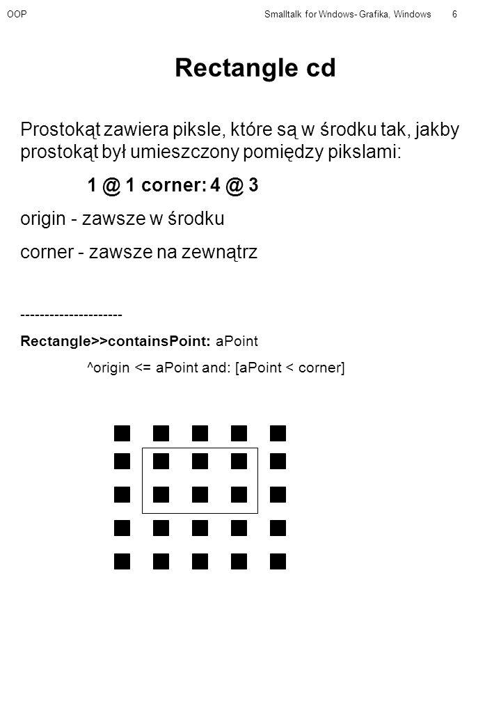 OOPSmalltalk for Wndows- Grafika, Windows6 Rectangle cd Prostokąt zawiera piksle, które są w środku tak, jakby prostokąt był umieszczony pomiędzy pikslami: 1 @ 1 corner: 4 @ 3 origin - zawsze w środku corner - zawsze na zewnątrz --------------------- Rectangle>>containsPoint: aPoint ^origin <= aPoint and: [aPoint < corner]