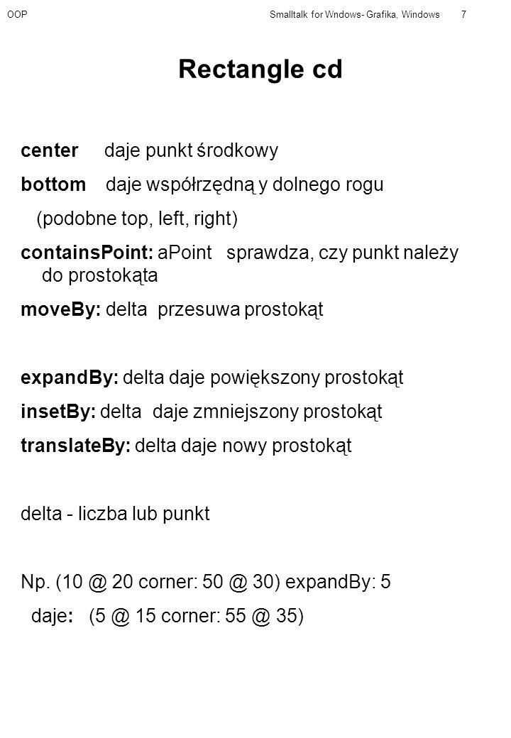 OOPSmalltalk for Wndows- Grafika, Windows7 Rectangle cd center daje punkt środkowy bottom daje współrzędną y dolnego rogu (podobne top, left, right) containsPoint: aPoint sprawdza, czy punkt należy do prostokąta moveBy: delta przesuwa prostokąt expandBy: delta daje powiększony prostokąt insetBy: delta daje zmniejszony prostokąt translateBy: delta daje nowy prostokąt delta - liczba lub punkt Np.