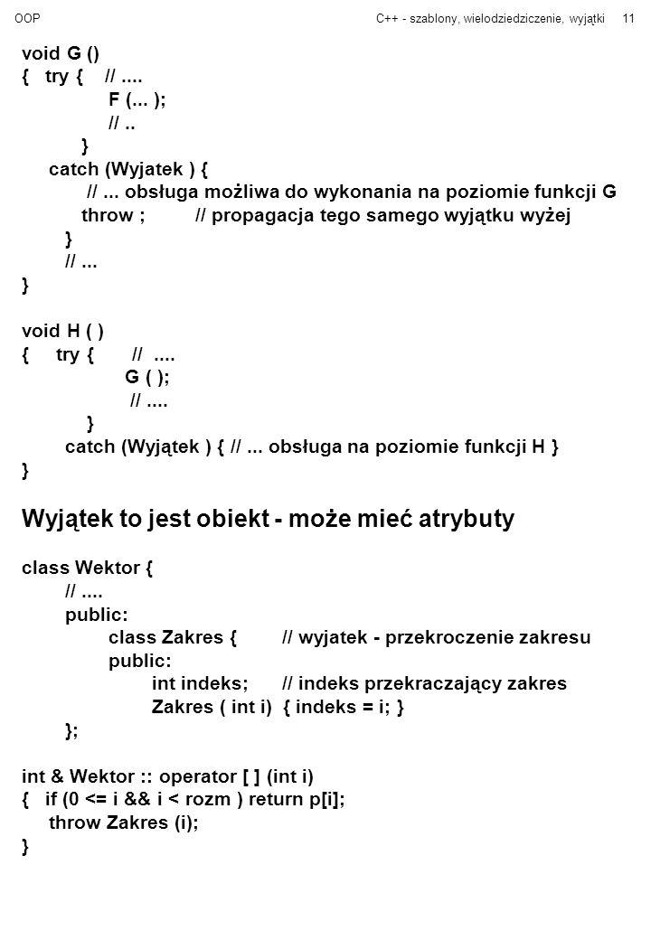 OOPC++ - szablony, wielodziedziczenie, wyjątki11 void G () { try { //.... F (... ); //.. } catch (Wyjatek ) { //... obsługa możliwa do wykonania na po